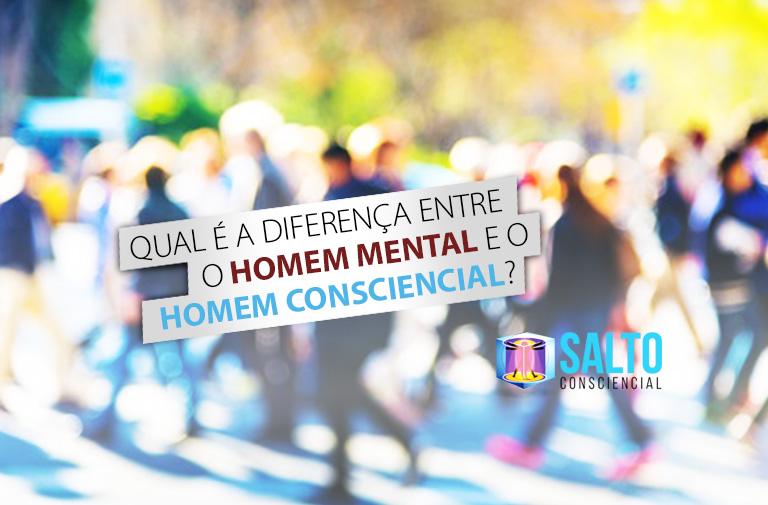qual-e-a-diferenca-entre-o-homem-mental-e-o-homem-consciencial-blog-salto-consciencial